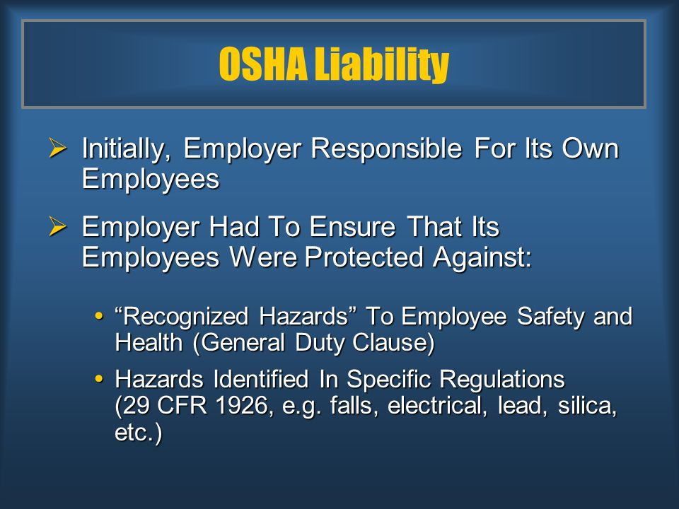 OSHA Liability  Initially, Employer Responsible For Its Own Employees  Employer Had To Ensure That Its Employees Were Protected Against:  Recognized Hazards To Employee Safety and Health (General Duty Clause)  Hazards Identified In Specific Regulations (29 CFR 1926, e.g.