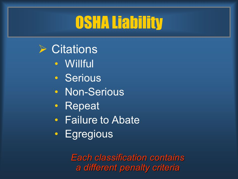 OSHA Liability  Citations Willful Serious Non-Serious Repeat Failure to Abate Egregious Each classification contains a different penalty criteria