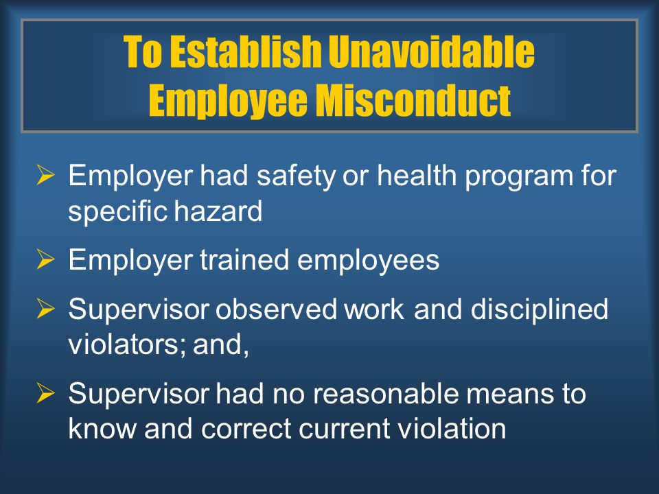To Establish Unavoidable Employee Misconduct  Employer had safety or health program for specific hazard  Employer trained employees  Supervisor observed work and disciplined violators; and,  Supervisor had no reasonable means to know and correct current violation