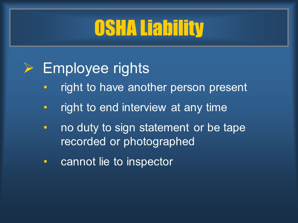 OSHA Liability  Employee rights right to have another person present right to end interview at any time no duty to sign statement or be tape recorded or photographed cannot lie to inspector