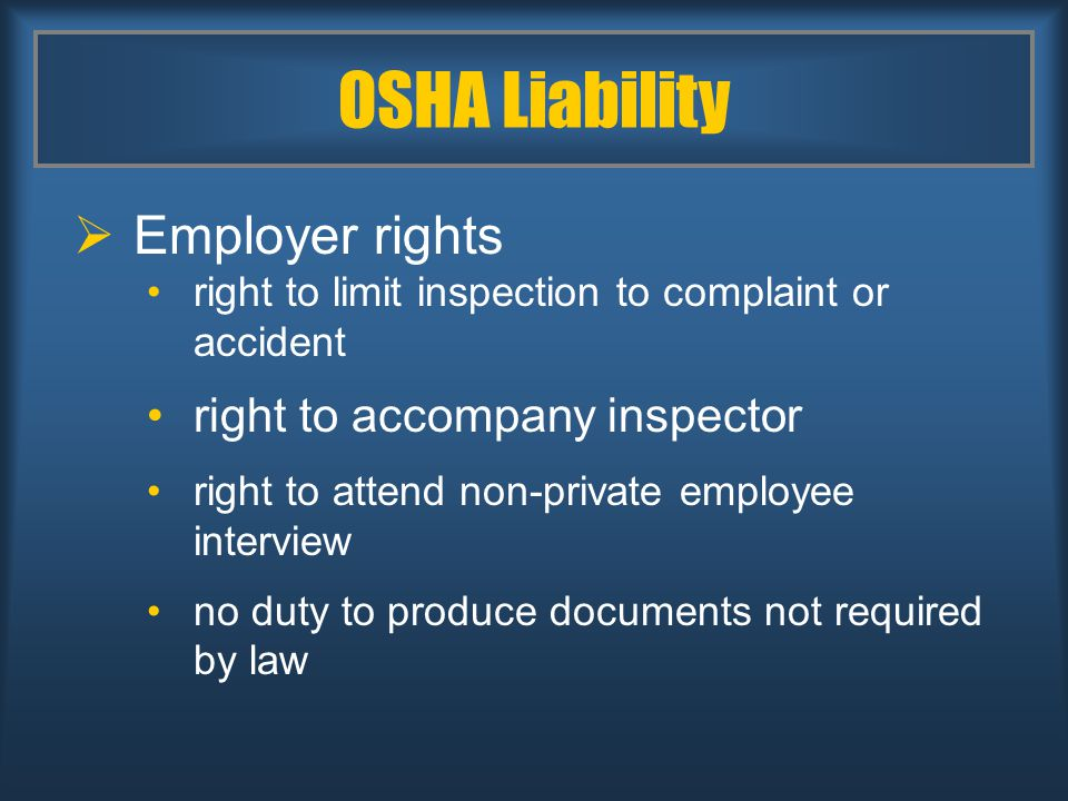 OSHA Liability  Employer rights right to limit inspection to complaint or accident right to accompany inspector right to attend non-private employee interview no duty to produce documents not required by law