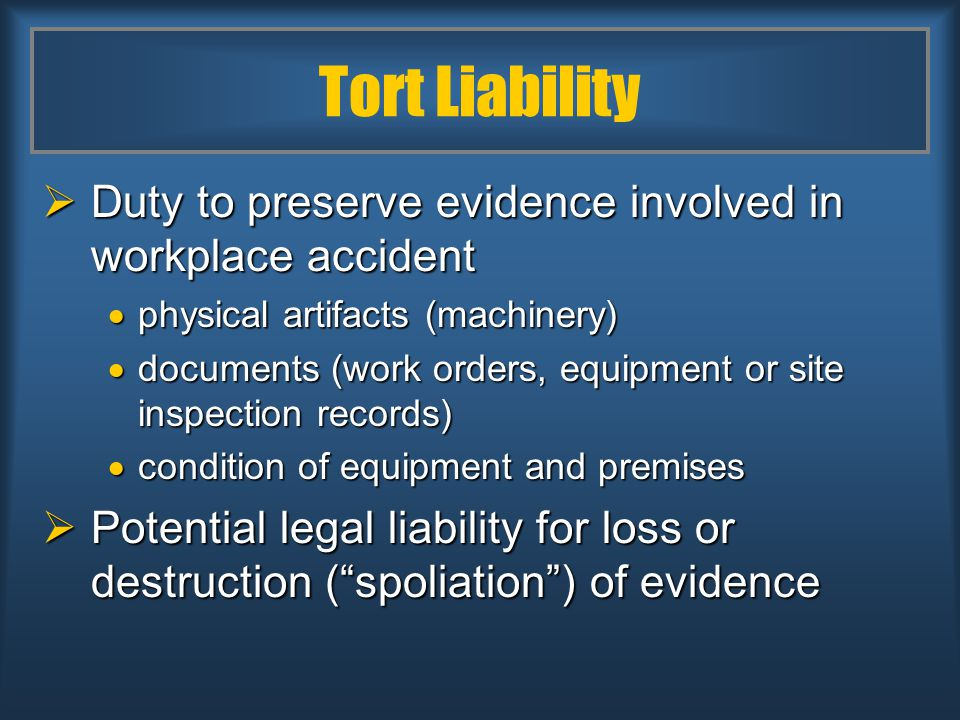 Tort Liability  Duty to preserve evidence involved in workplace accident  physical artifacts (machinery)  documents (work orders, equipment or site inspection records)  condition of equipment and premises  Potential legal liability for loss or destruction ( spoliation ) of evidence