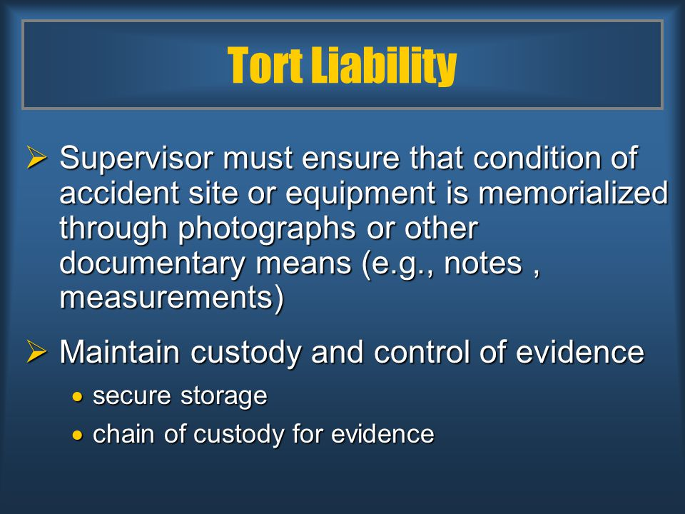 Tort Liability  Supervisor must ensure that condition of accident site or equipment is memorialized through photographs or other documentary means (e.g., notes, measurements)  Maintain custody and control of evidence  secure storage  chain of custody for evidence