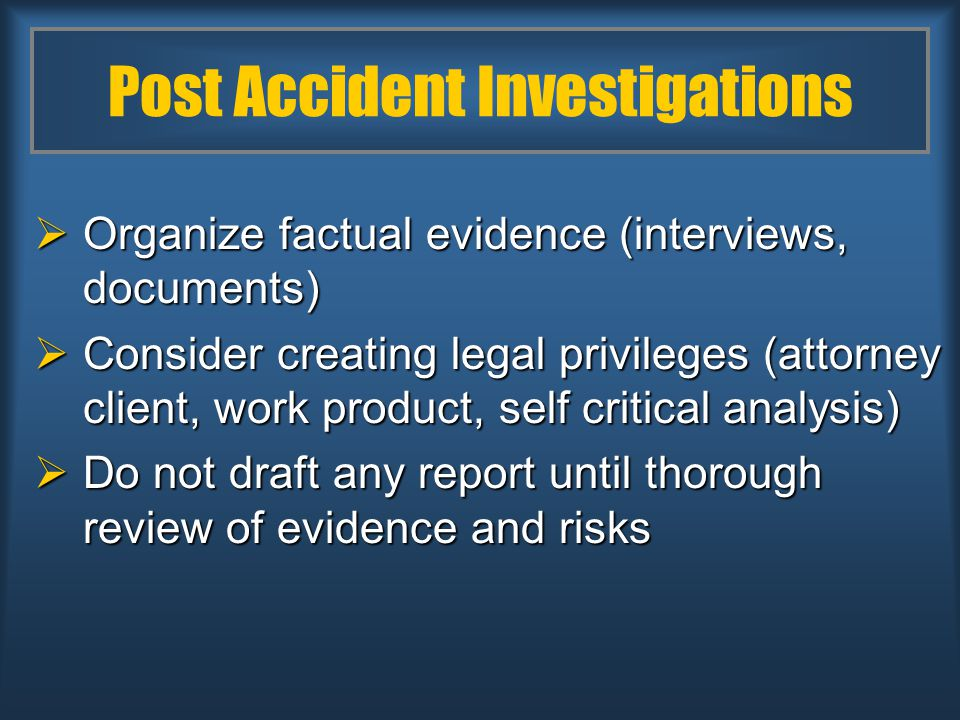 Post Accident Investigations  Organize factual evidence (interviews, documents)  Consider creating legal privileges (attorney client, work product, self critical analysis)  Do not draft any report until thorough review of evidence and risks