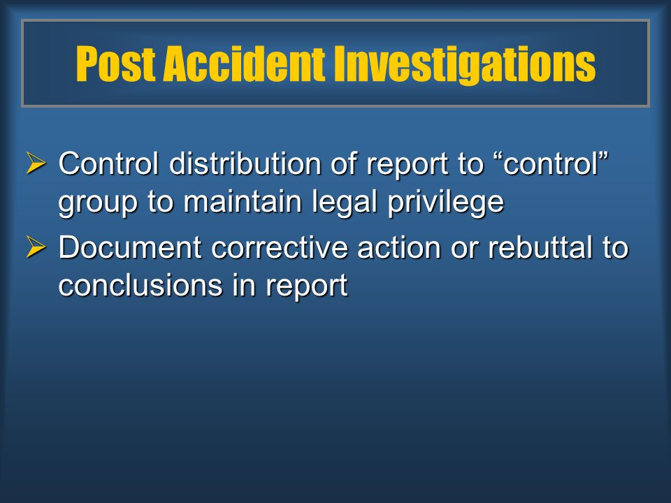 Post Accident Investigations  Control distribution of report to control group to maintain legal privilege  Document corrective action or rebuttal to conclusions in report