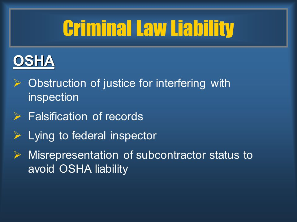 Criminal Law Liability OSHA  Obstruction of justice for interfering with inspection  Falsification of records  Lying to federal inspector  Misrepresentation of subcontractor status to avoid OSHA liability