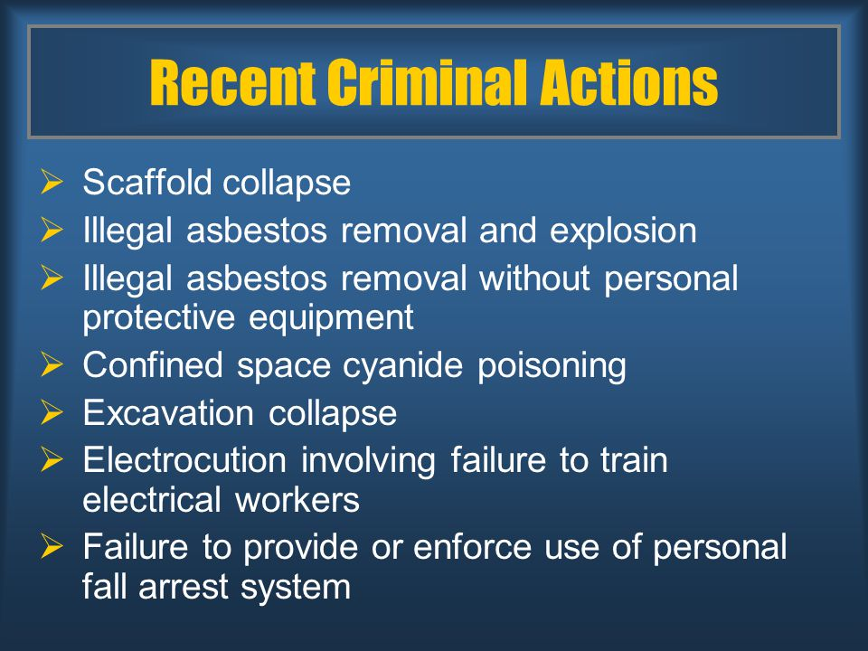 Recent Criminal Actions  Scaffold collapse  Illegal asbestos removal and explosion  Illegal asbestos removal without personal protective equipment  Confined space cyanide poisoning  Excavation collapse  Electrocution involving failure to train electrical workers  Failure to provide or enforce use of personal fall arrest system