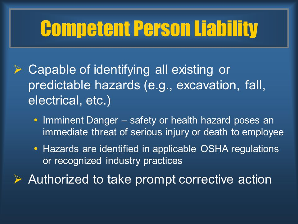 Competent Person Liability  Capable of identifying all existing or predictable hazards (e.g., excavation, fall, electrical, etc.)  Imminent Danger – safety or health hazard poses an immediate threat of serious injury or death to employee  Hazards are identified in applicable OSHA regulations or recognized industry practices  Authorized to take prompt corrective action