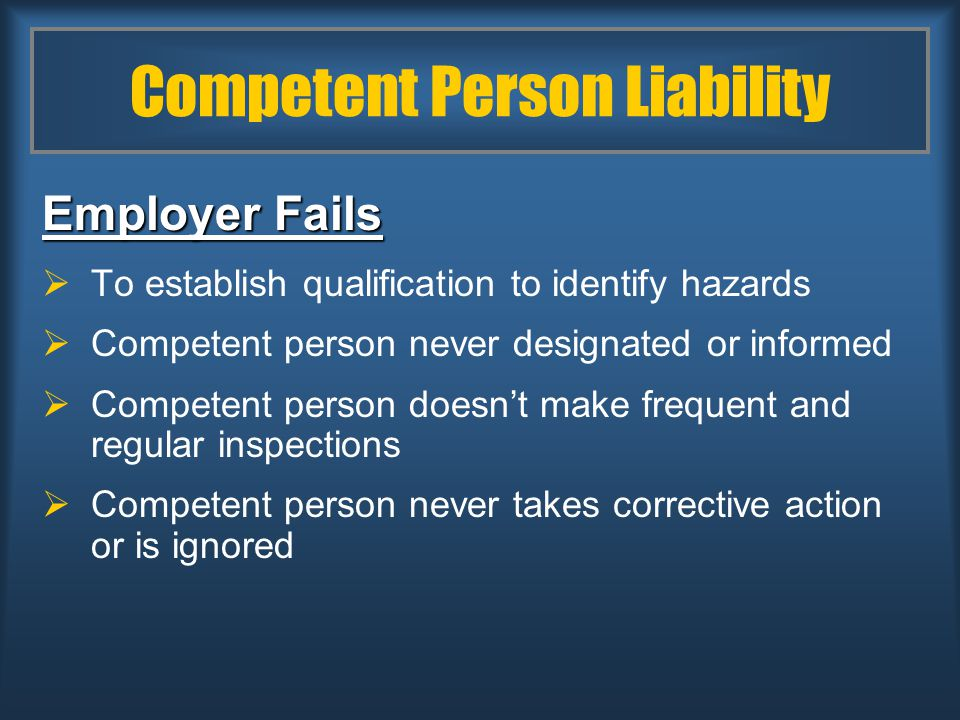 Competent Person Liability Employer Fails  To establish qualification to identify hazards  Competent person never designated or informed  Competent person doesn't make frequent and regular inspections  Competent person never takes corrective action or is ignored