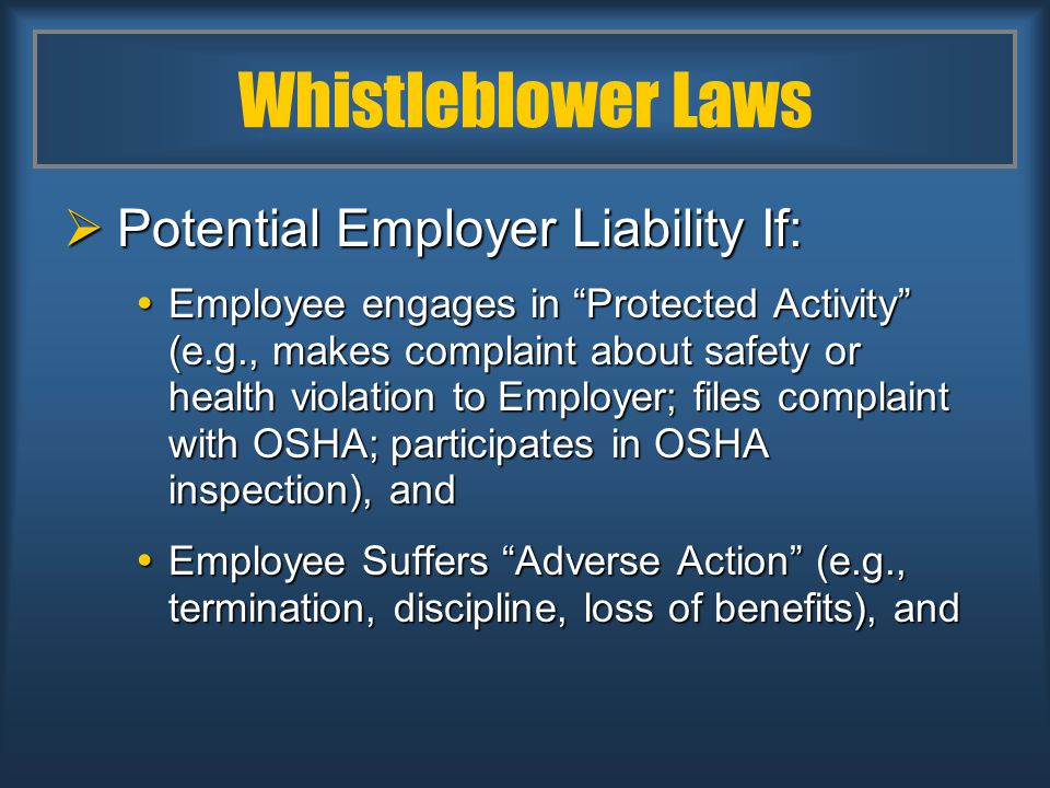 Whistleblower Laws  Potential Employer Liability If:  Employee engages in Protected Activity (e.g., makes complaint about safety or health violation to Employer; files complaint with OSHA; participates in OSHA inspection), and  Employee Suffers Adverse Action (e.g., termination, discipline, loss of benefits), and