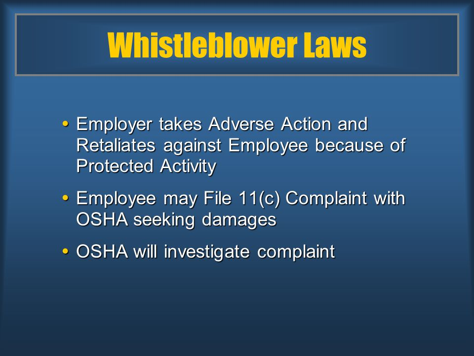 Whistleblower Laws  Employer takes Adverse Action and Retaliates against Employee because of Protected Activity  Employee may File 11(c) Complaint with OSHA seeking damages  OSHA will investigate complaint