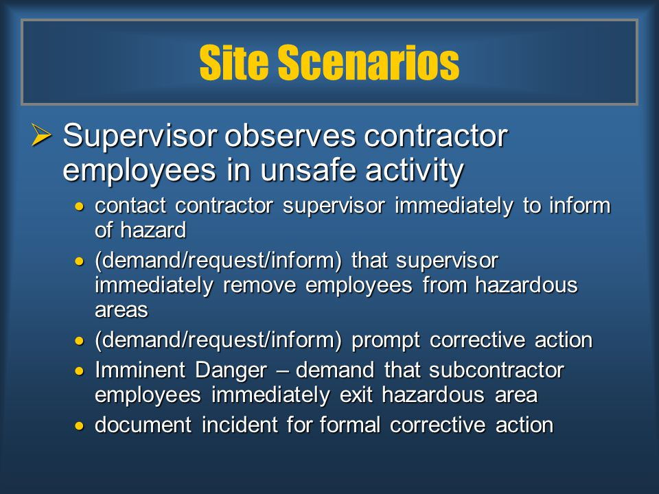 Site Scenarios  Supervisor observes contractor employees in unsafe activity  contact contractor supervisor immediately to inform of hazard  (demand/request/inform) that supervisor immediately remove employees from hazardous areas  (demand/request/inform) prompt corrective action  Imminent Danger – demand that subcontractor employees immediately exit hazardous area  document incident for formal corrective action