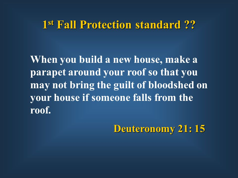 Deuteronomy 21: 15 When you build a new house, make a parapet around your roof so that you may not bring the guilt of bloodshed on your house if someone falls from the roof.