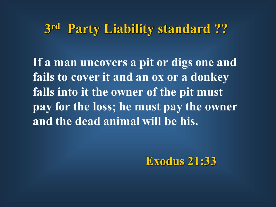 Exodus 21:33 If a man uncovers a pit or digs one and fails to cover it and an ox or a donkey falls into it the owner of the pit must pay for the loss; he must pay the owner and the dead animal will be his.