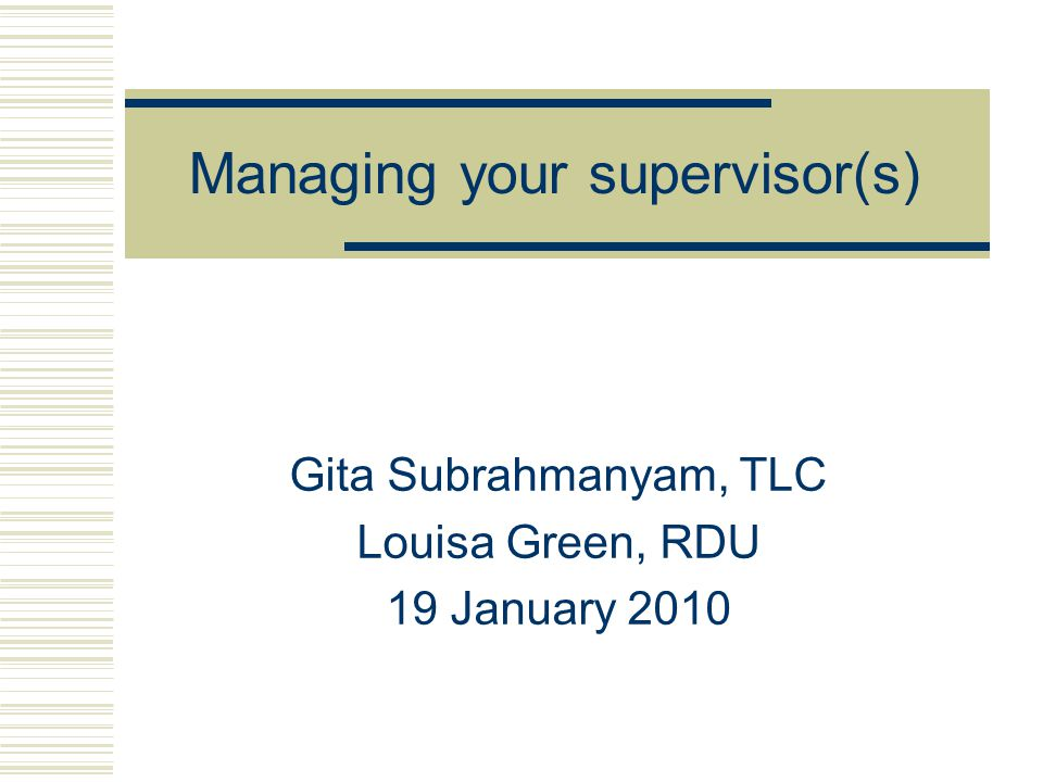 Today's workshop aims … Explore and understand roles and responsibilities in the student-supervisor relationship Consider problems that may arise and how to overcome them Discuss techniques for managing the relationship to get the most from it