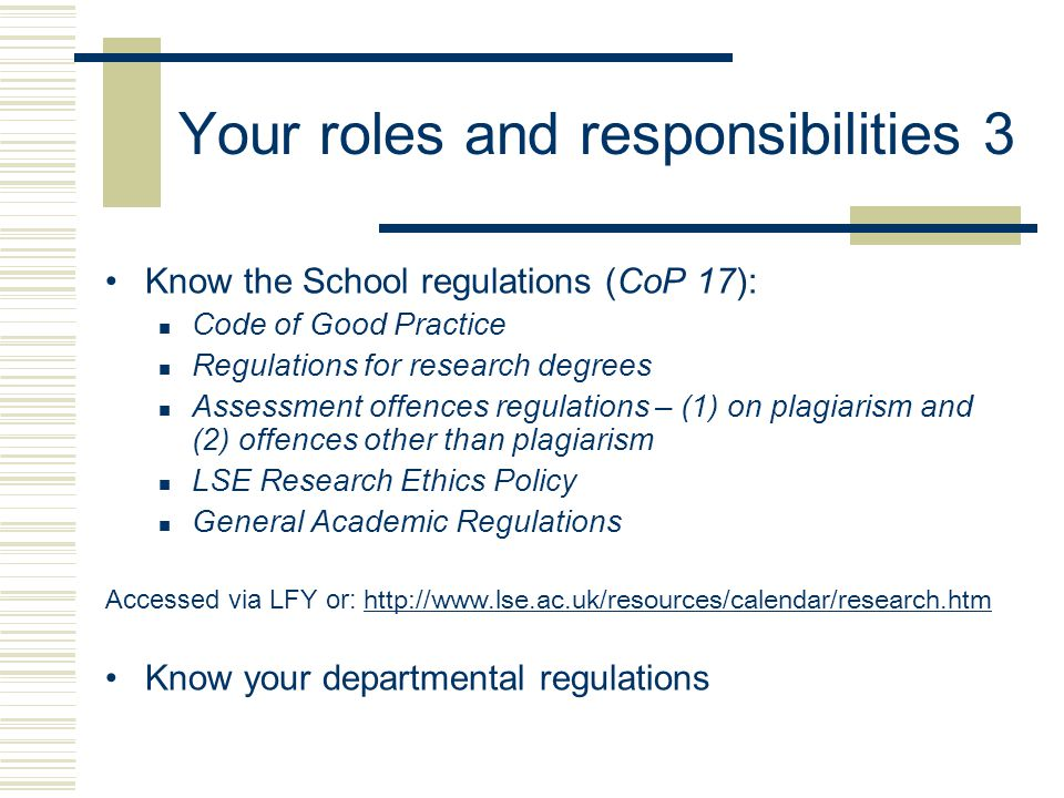 Your roles and responsibilities 3 Know the School regulations (CoP 17): Code of Good Practice Regulations for research degrees Assessment offences regulations – (1) on plagiarism and (2) offences other than plagiarism LSE Research Ethics Policy General Academic Regulations Accessed via LFY or: http://www.lse.ac.uk/resources/calendar/research.htm http://www.lse.ac.uk/resources/calendar/research.htm Know your departmental regulations