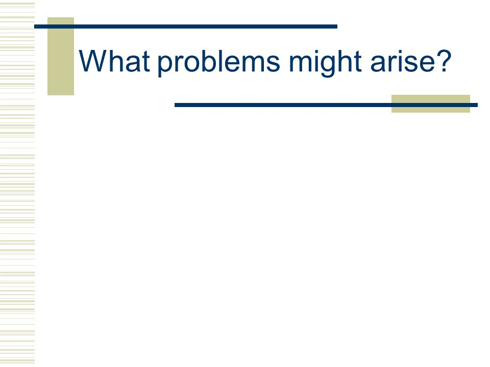 What problems might arise