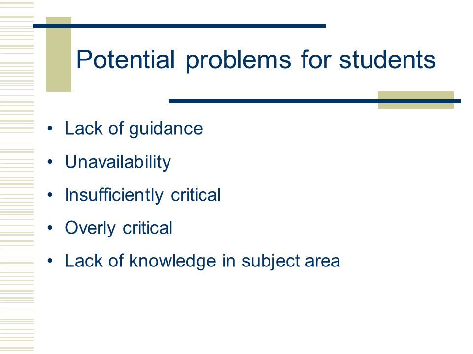 Potential problems for students Lack of guidance Unavailability Insufficiently critical Overly critical Lack of knowledge in subject area