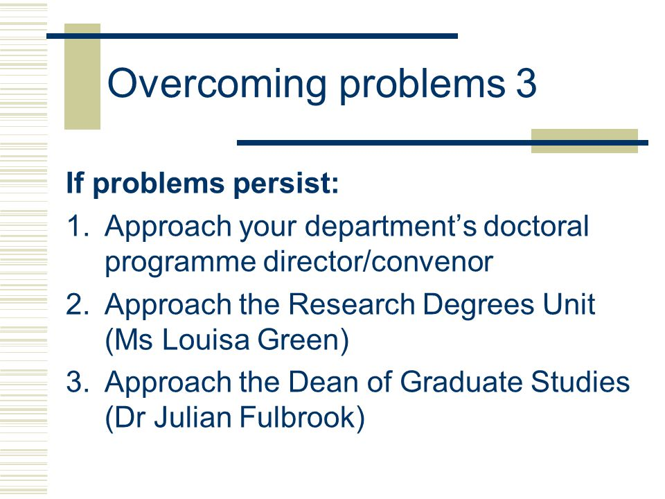 Overcoming problems 3 If problems persist: 1.Approach your department's doctoral programme director/convenor 2.Approach the Research Degrees Unit (Ms Louisa Green) 3.Approach the Dean of Graduate Studies (Dr Julian Fulbrook)