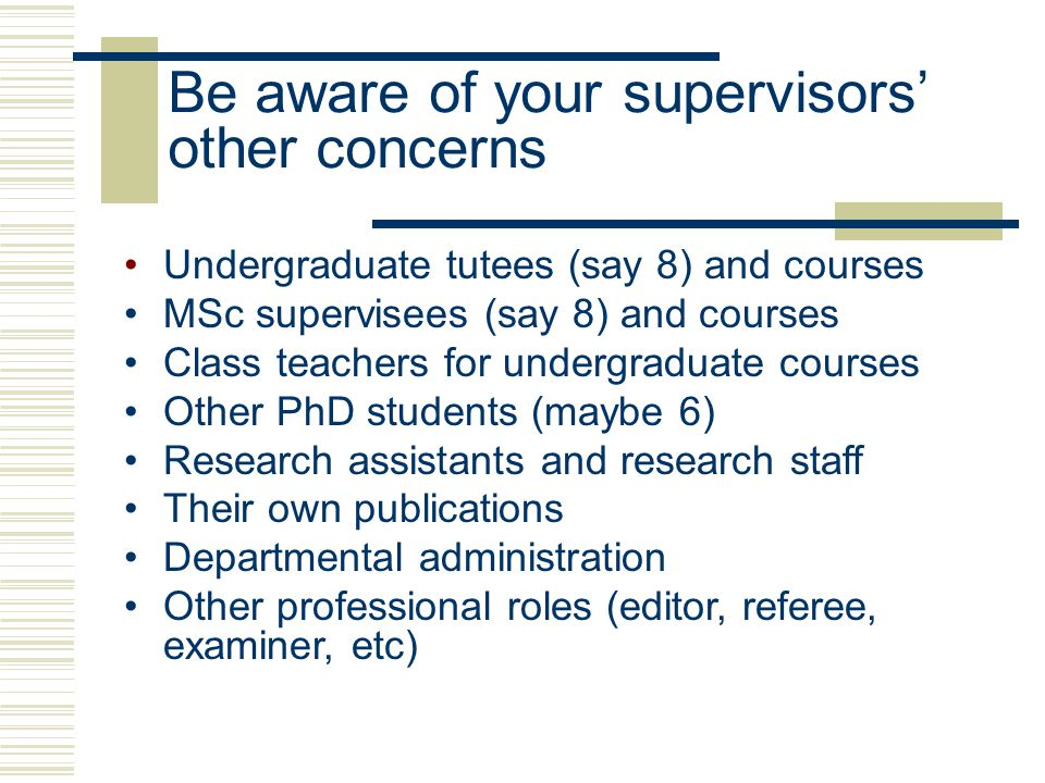 Undergraduate tutees (say 8) and courses MSc supervisees (say 8) and courses Class teachers for undergraduate courses Other PhD students (maybe 6) Research assistants and research staff Their own publications Departmental administration Other professional roles (editor, referee, examiner, etc) Be aware of your supervisors' other concerns
