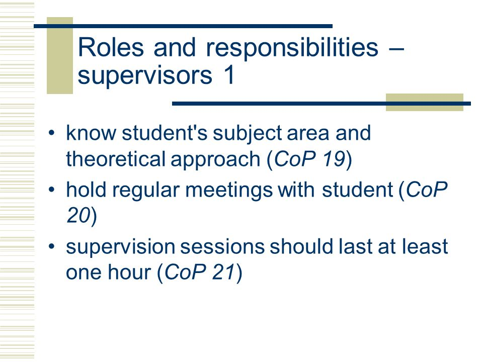 Roles and responsibilities – supervisors 2 respond to student's written work within one month (CoP 22) help new students identify training needs (CoP 24) advise continuing students on time period for research (CoP 25) deal with urgent problems at short notice (CoP 23)