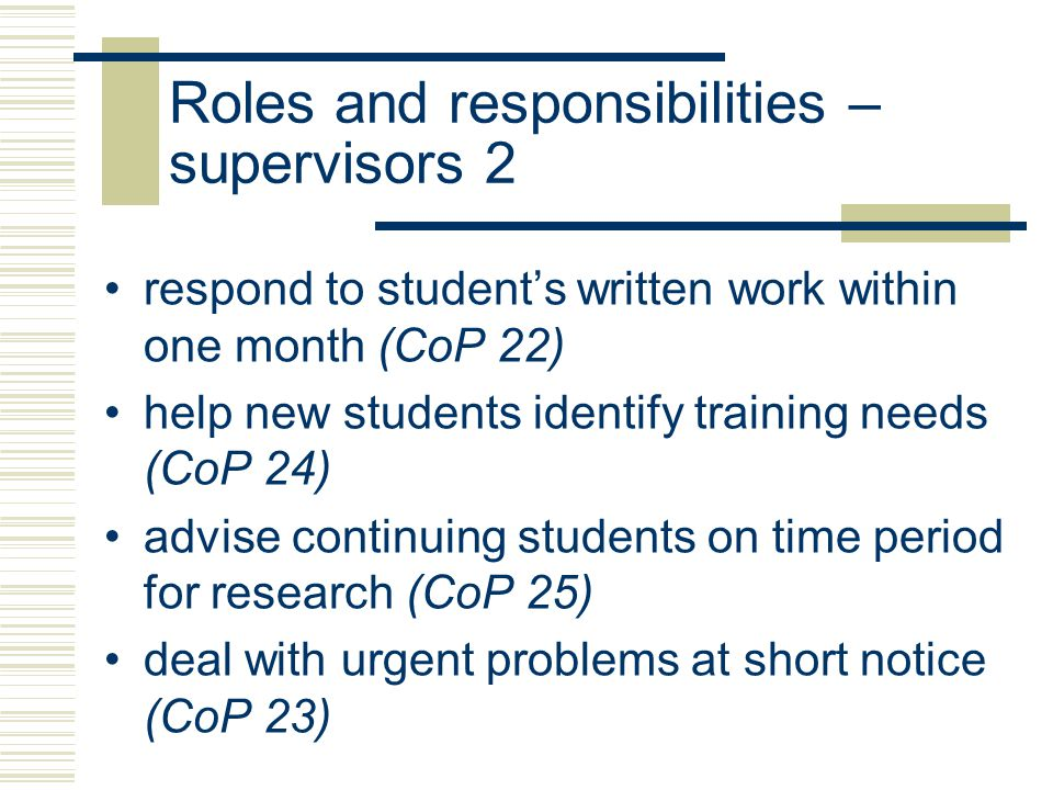 Roles and responsibilities – supervisors 3 advise on training courses (CoP 26) introduce students to wider research community (CoP 27) advise on publication (CoP 27) assist with funding applications (CoP 29) nominate examiners and arrange date for viva (CoP 28) approve fieldwork risk assessment (CoP 30)