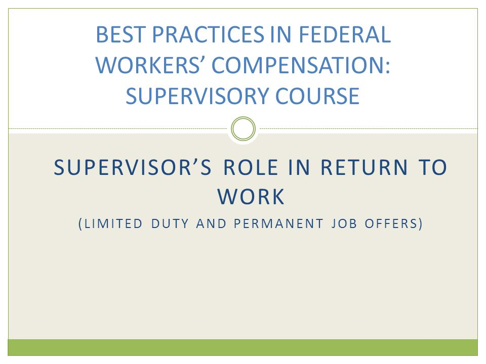 SUPERVISOR'S ROLE IN RETURN TO WORK (LIMITED DUTY AND PERMANENT JOB OFFERS) BEST PRACTICES IN FEDERAL WORKERS' COMPENSATION: SUPERVISORY COURSE
