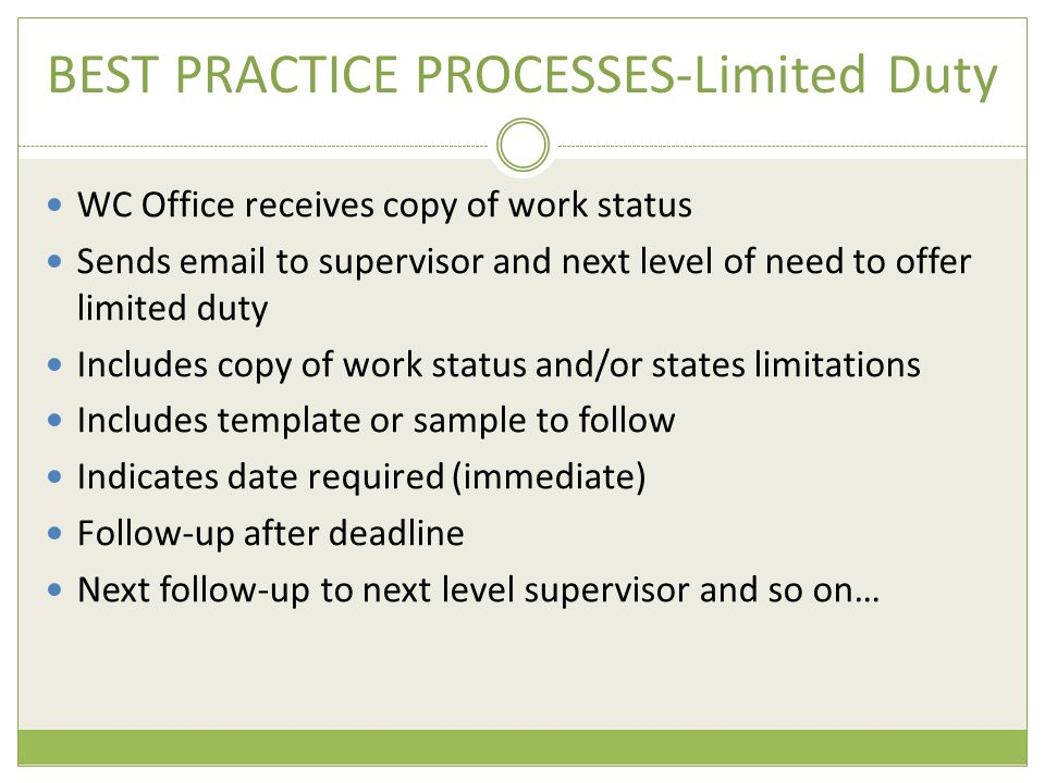 BEST PRACTICE PROCESSES-Limited Duty WC Office receives copy of work status Sends email to supervisor and next level of need to offer limited duty Includes copy of work status and/or states limitations Includes template or sample to follow Indicates date required (immediate) Follow-up after deadline Next follow-up to next level supervisor and so on…