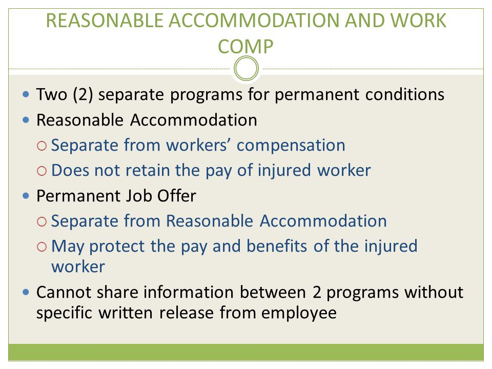 REASONABLE ACCOMMODATION AND WORK COMP Two (2) separate programs for permanent conditions Reasonable Accommodation  Separate from workers' compensation  Does not retain the pay of injured worker Permanent Job Offer  Separate from Reasonable Accommodation  May protect the pay and benefits of the injured worker Cannot share information between 2 programs without specific written release from employee