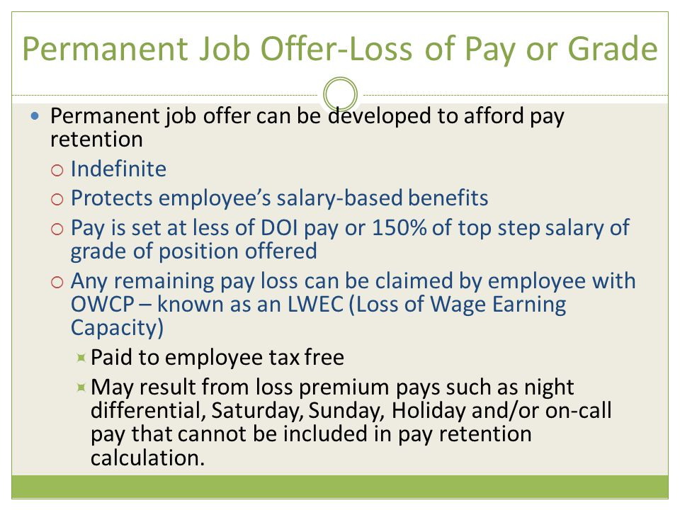 Permanent Job Offer-Loss of Pay or Grade Permanent job offer can be developed to afford pay retention  Indefinite  Protects employee's salary-based benefits  Pay is set at less of DOI pay or 150% of top step salary of grade of position offered  Any remaining pay loss can be claimed by employee with OWCP – known as an LWEC (Loss of Wage Earning Capacity)  Paid to employee tax free  May result from loss premium pays such as night differential, Saturday, Sunday, Holiday and/or on-call pay that cannot be included in pay retention calculation.