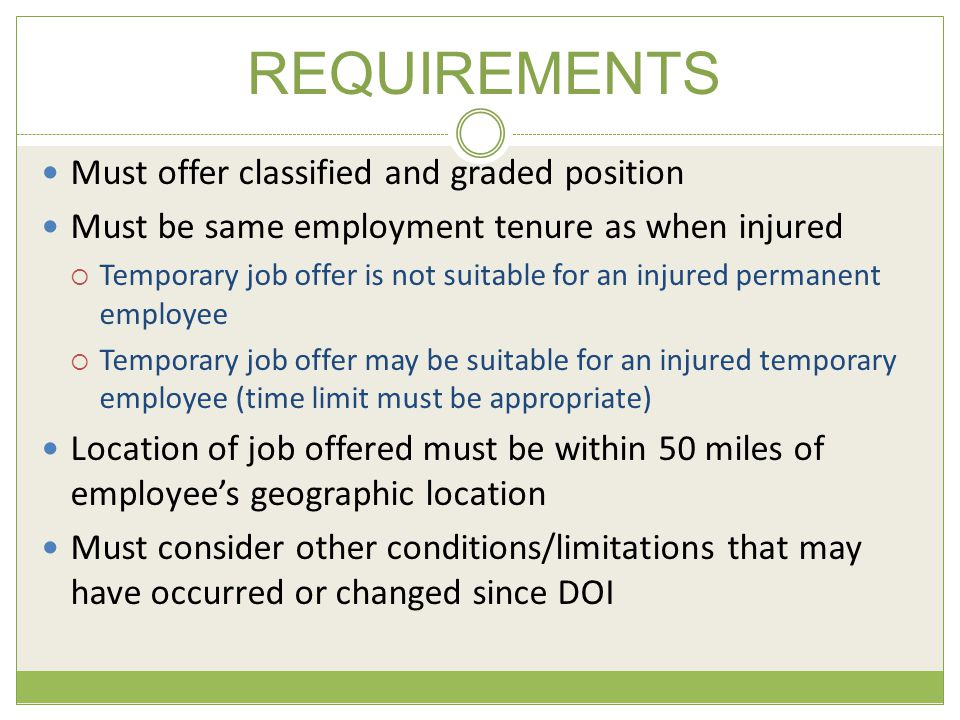 REQUIREMENTS Must offer classified and graded position Must be same employment tenure as when injured  Temporary job offer is not suitable for an injured permanent employee  Temporary job offer may be suitable for an injured temporary employee (time limit must be appropriate) Location of job offered must be within 50 miles of employee's geographic location Must consider other conditions/limitations that may have occurred or changed since DOI