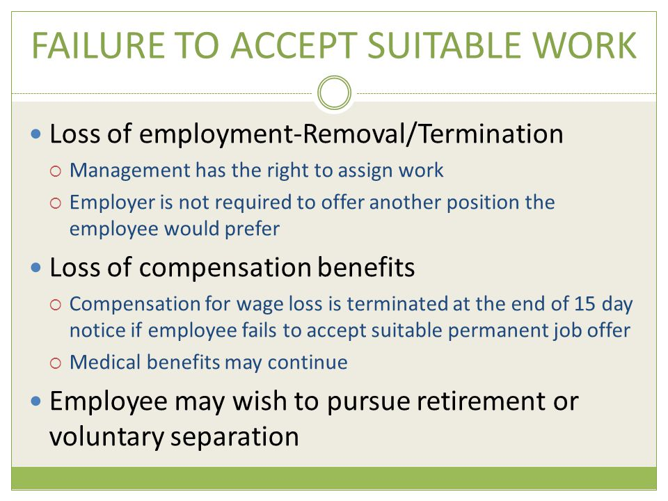 FAILURE TO ACCEPT SUITABLE WORK Loss of employment-Removal/Termination  Management has the right to assign work  Employer is not required to offer another position the employee would prefer Loss of compensation benefits  Compensation for wage loss is terminated at the end of 15 day notice if employee fails to accept suitable permanent job offer  Medical benefits may continue Employee may wish to pursue retirement or voluntary separation
