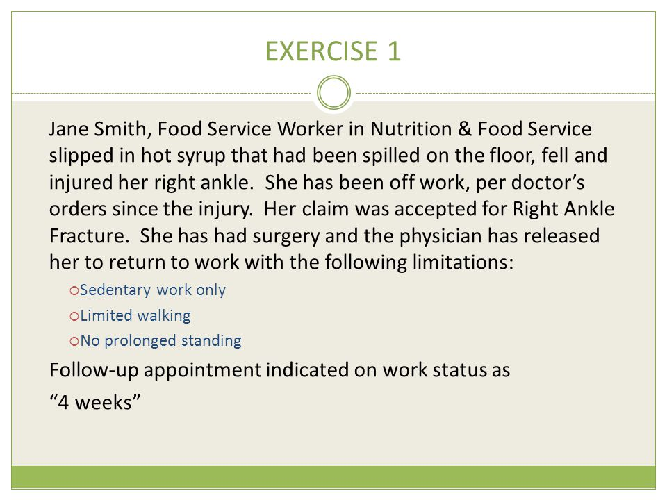 EXERCISE 1 Jane Smith, Food Service Worker in Nutrition & Food Service slipped in hot syrup that had been spilled on the floor, fell and injured her right ankle.