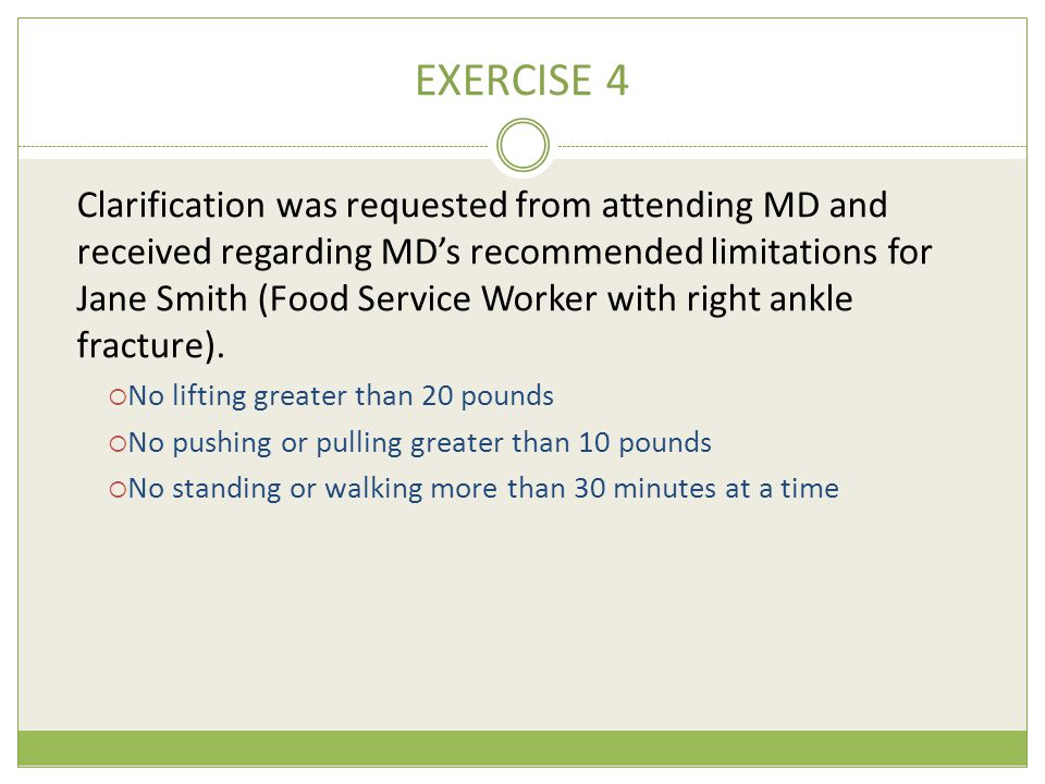 EXERCISE 4 Clarification was requested from attending MD and received regarding MD's recommended limitations for Jane Smith (Food Service Worker with right ankle fracture).