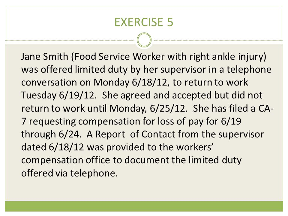EXERCISE 5 Jane Smith (Food Service Worker with right ankle injury) was offered limited duty by her supervisor in a telephone conversation on Monday 6/18/12, to return to work Tuesday 6/19/12.