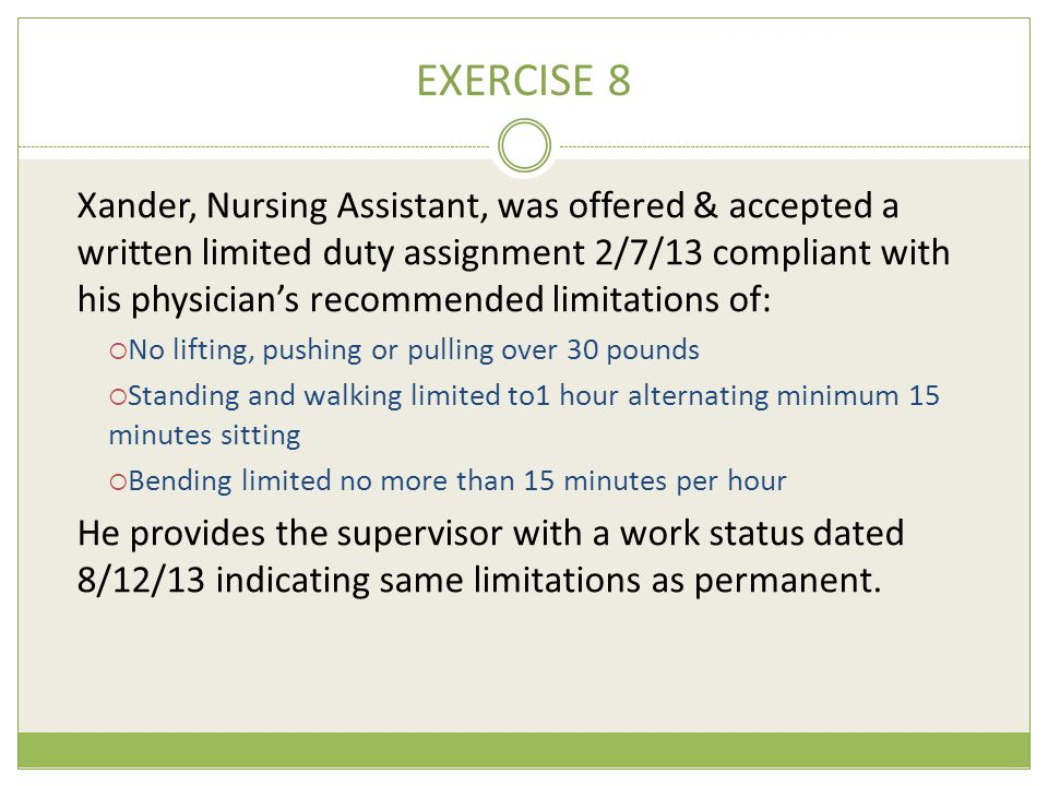 EXERCISE 8 Xander, Nursing Assistant, was offered & accepted a written limited duty assignment 2/7/13 compliant with his physician's recommended limitations of:  No lifting, pushing or pulling over 30 pounds  Standing and walking limited to1 hour alternating minimum 15 minutes sitting  Bending limited no more than 15 minutes per hour He provides the supervisor with a work status dated 8/12/13 indicating same limitations as permanent.