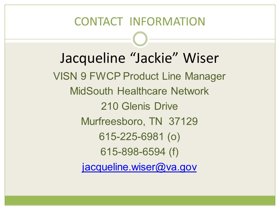 CONTACT INFORMATION Jacqueline Jackie Wiser VISN 9 FWCP Product Line Manager MidSouth Healthcare Network 210 Glenis Drive Murfreesboro, TN 37129 615-225-6981 (o) 615-898-6594 (f) jacqueline.wiser@va.gov