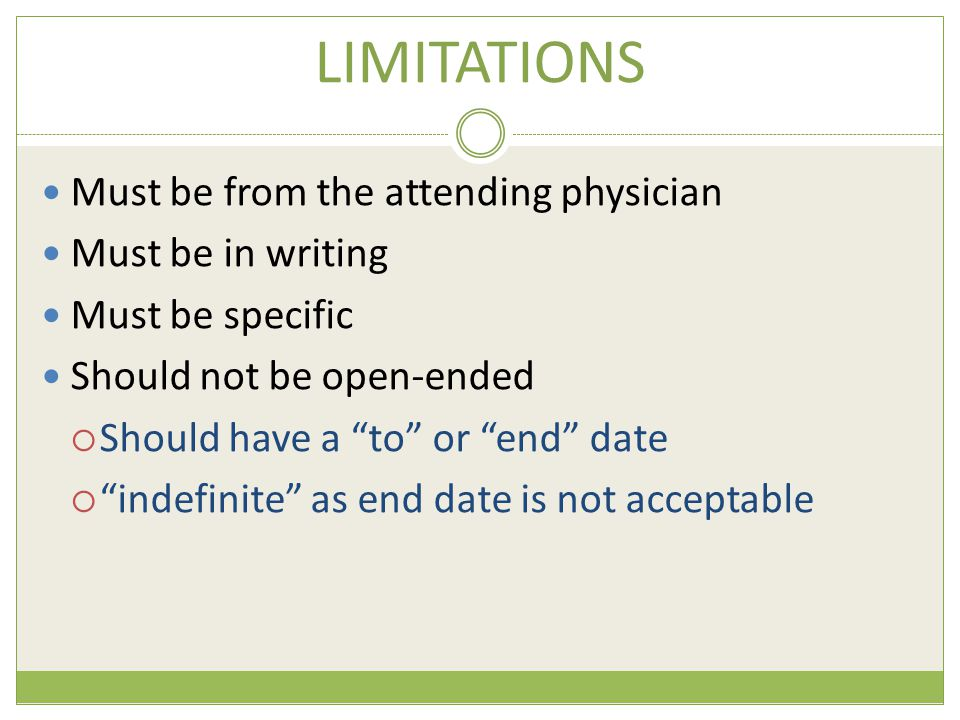 LIMITATIONS Must be from the attending physician Must be in writing Must be specific Should not be open-ended  Should have a to or end date  indefinite as end date is not acceptable