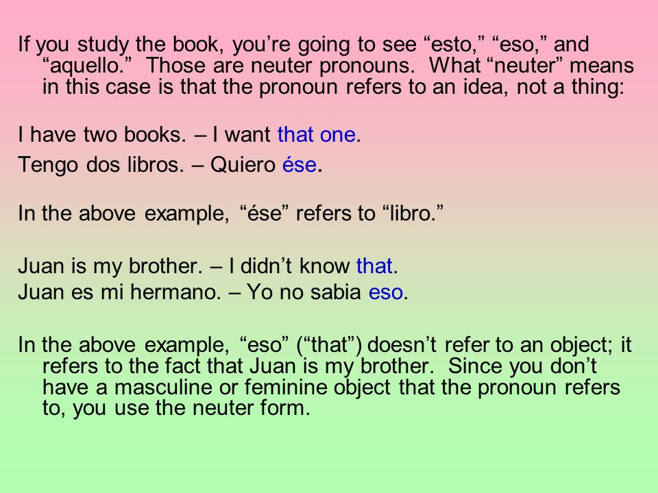 If you study the book, you're going to see esto, eso, and aquello. Those are neuter pronouns.