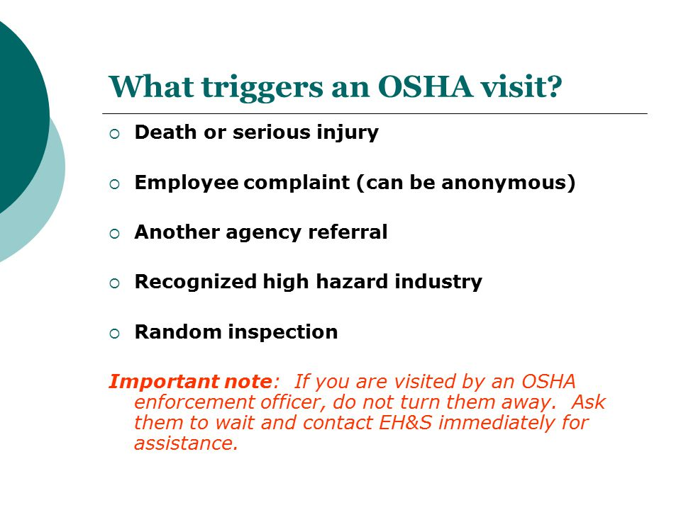 What triggers an OSHA visit?  Death or serious injury  Employee complaint (can be anonymous)  Another agency referral  Recognized high hazard indu