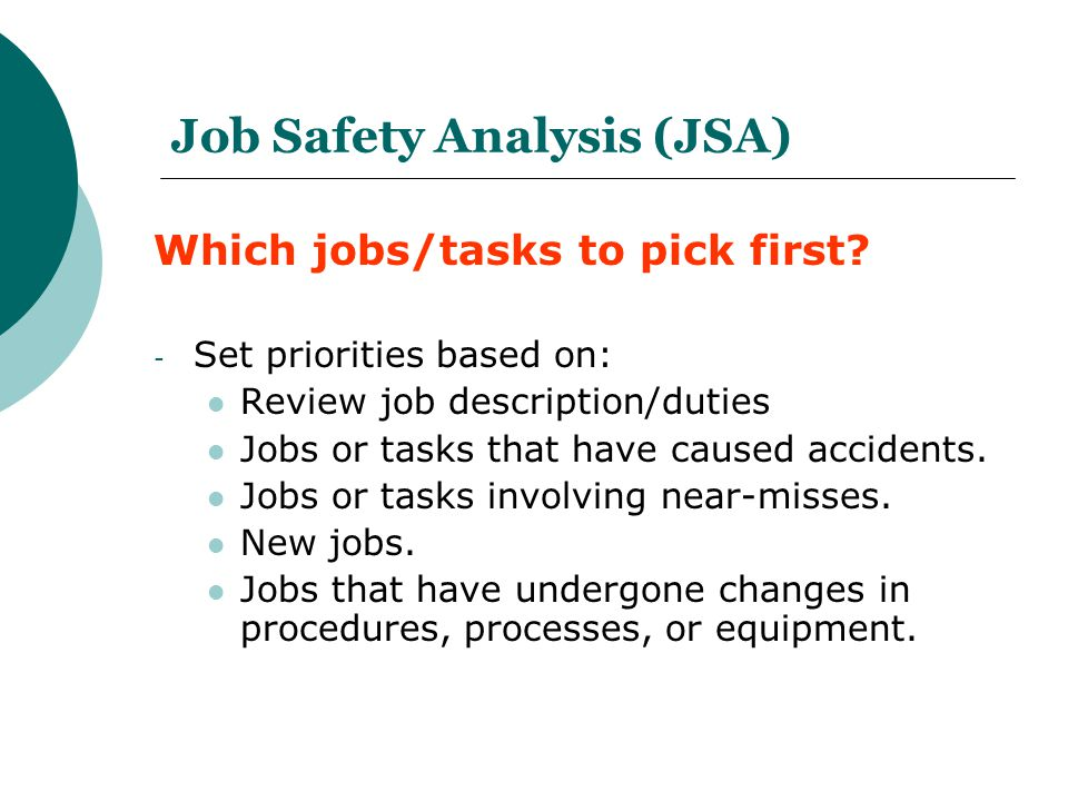 Job Safety Analysis (JSA) Which jobs/tasks to pick first? - Set priorities based on: Review job description/duties Jobs or tasks that have caused acci