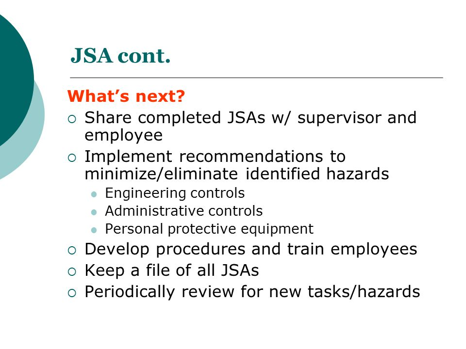JSA cont. What's next?  Share completed JSAs w/ supervisor and employee  Implement recommendations to minimize/eliminate identified hazards Engineer