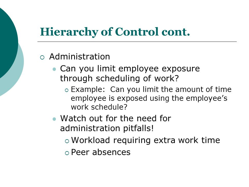 Hierarchy of Control cont.  Administration Can you limit employee exposure through scheduling of work?  Example: Can you limit the amount of time em