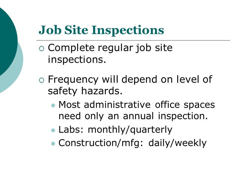 Job Site Inspections  Complete regular job site inspections.  Frequency will depend on level of safety hazards. Most administrative office spaces ne