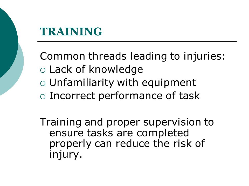 TRAINING Common threads leading to injuries:  Lack of knowledge  Unfamiliarity with equipment  Incorrect performance of task Training and proper su