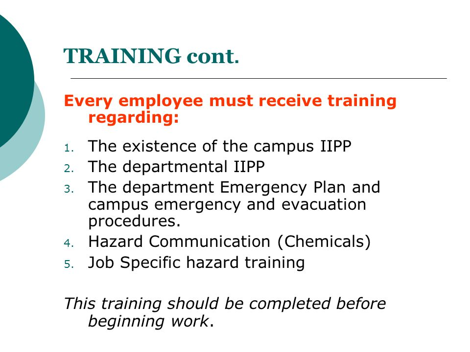 TRAINING cont. Every employee must receive training regarding: 1. The existence of the campus IIPP 2. The departmental IIPP 3. The department Emergenc