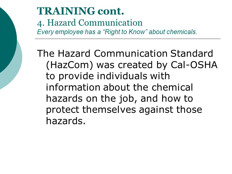 "TRAINING cont. 4. Hazard Communication Every employee has a ""Right to Know"" about chemicals. The Hazard Communication Standard (HazCom) was created by"