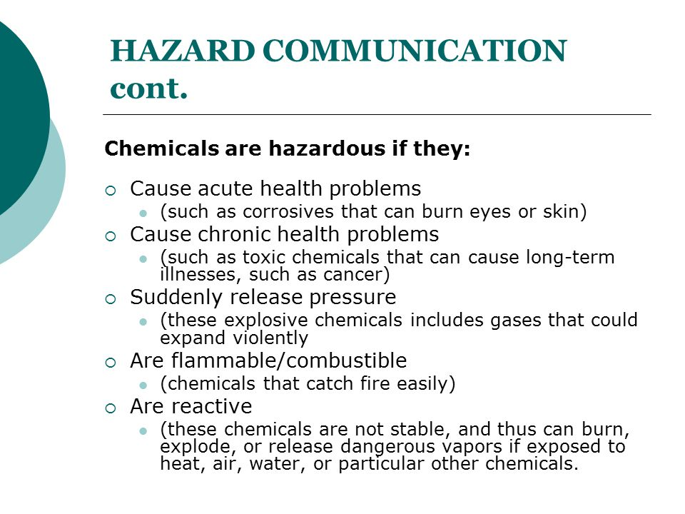HAZARD COMMUNICATION cont. Chemicals are hazardous if they:  Cause acute health problems (such as corrosives that can burn eyes or skin)  Cause chro