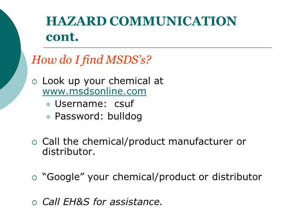 HAZARD COMMUNICATION cont. How do I find MSDS's?  Look up your chemical at www.msdsonline.com www.msdsonline.com Username: csuf Password: bulldog  C
