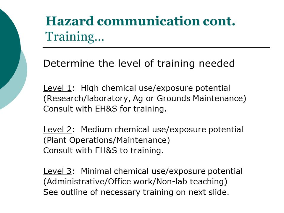 Hazard communication cont. Training… Determine the level of training needed Level 1: High chemical use/exposure potential (Research/laboratory, Ag or